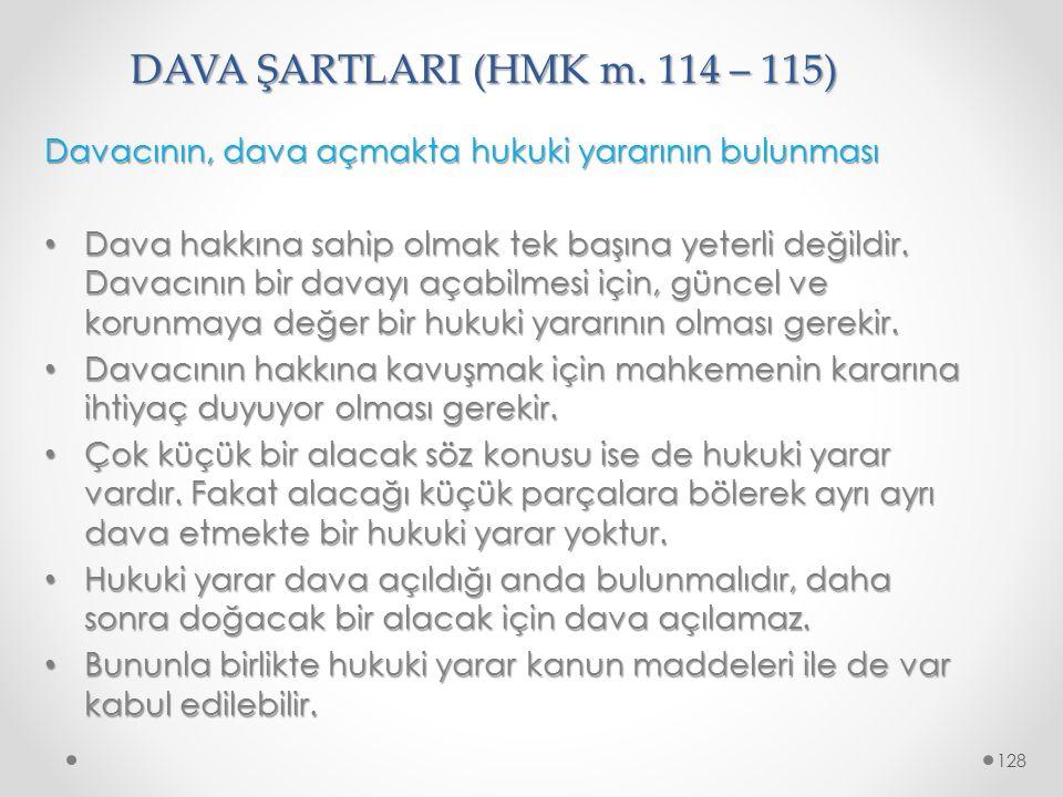DAVA ŞARTLARI (HMK m. 114 – 115) Davacının, dava açmakta hukuki yararının bulunması Dava hakkına sahip olmak tek başına yeterli değildir. Davacının bi