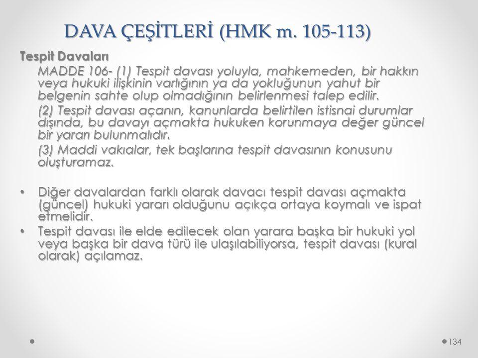 DAVA ÇEŞİTLERİ (HMK m. 105-113) Tespit Davaları MADDE 106- (1) Tespit davası yoluyla, mahkemeden, bir hakkın veya hukuki ilişkinin varlığının ya da yo