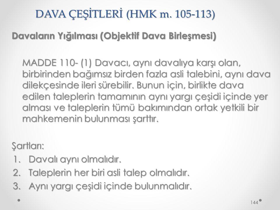 DAVA ÇEŞİTLERİ (HMK m. 105-113) Davaların Yığılması (Objektif Dava Birleşmesi) MADDE 110- (1) Davacı, aynı davalıya karşı olan, birbirinden bağımsız b