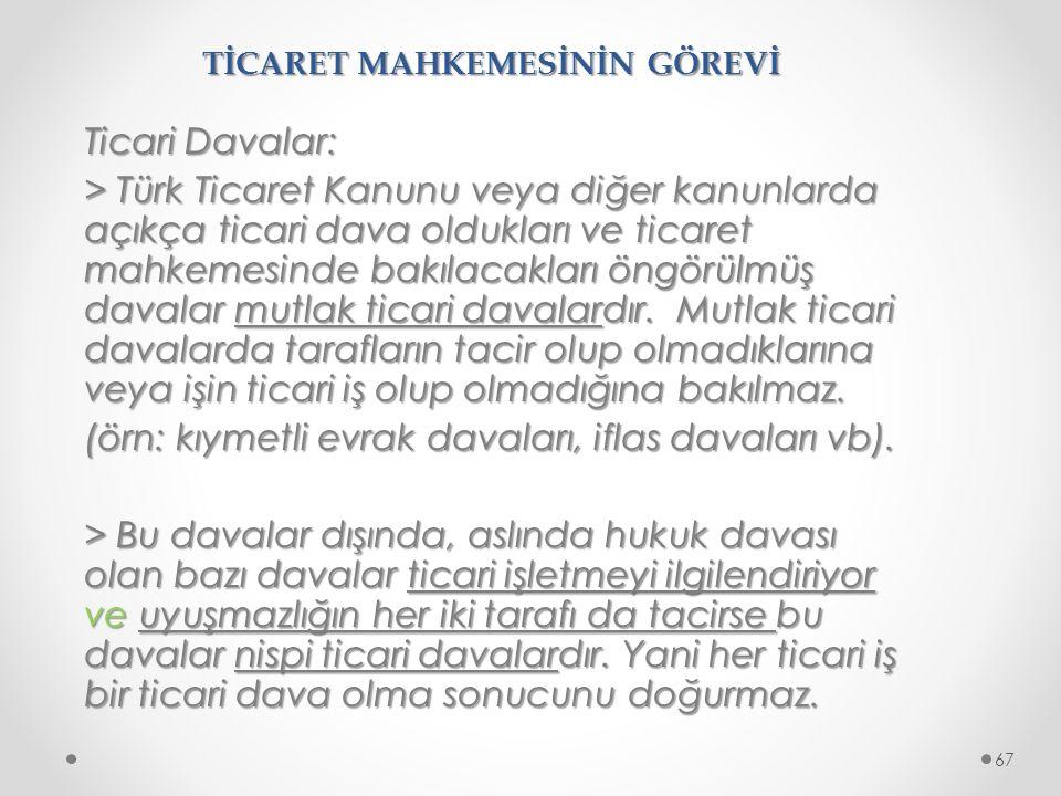 TİCARET MAHKEMESİNİN GÖREVİ Ticari Davalar: > Türk Ticaret Kanunu veya diğer kanunlarda açıkça ticari dava oldukları ve ticaret mahkemesinde bakılacak