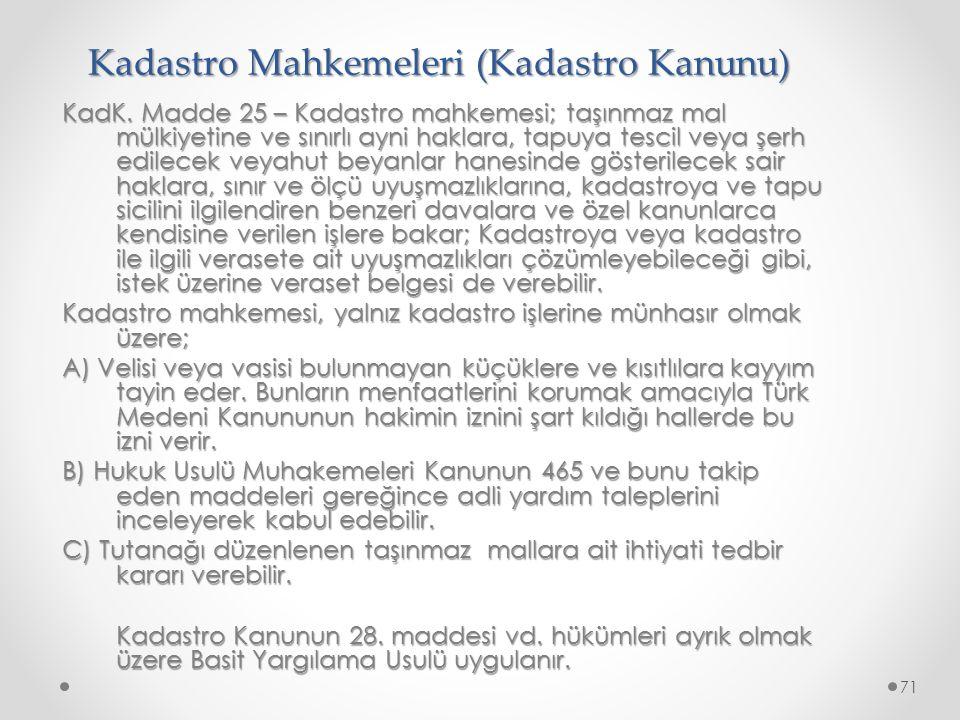 Kadastro Mahkemeleri (Kadastro Kanunu) KadK. Madde 25 – Kadastro mahkemesi; taşınmaz mal mülkiyetine ve sınırlı ayni haklara, tapuya tescil veya şerh