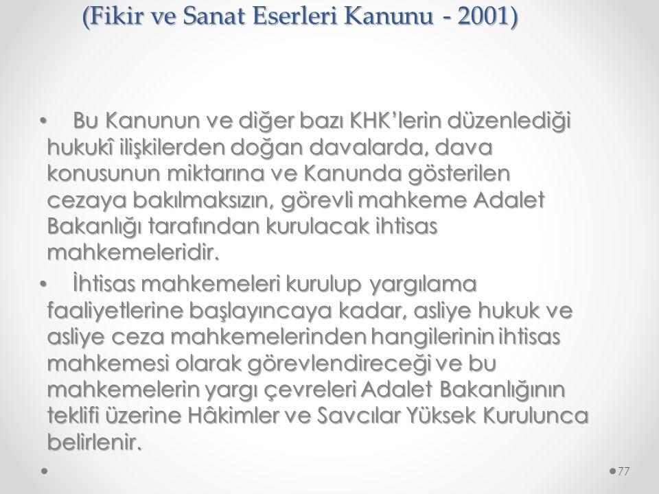 6. Fikri ve Sınai Haklar Hukuk Mahkemeleri (Fikir ve Sanat Eserleri Kanunu - 2001) Bu Kanunun ve diğer bazı KHK'lerin düzenlediği hukukî ilişkilerden