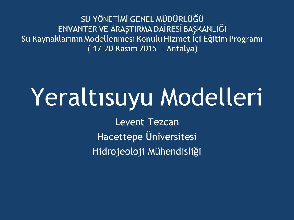 Yeraltısuyu Modelleri Levent Tezcan Hacettepe Üniversitesi Hidrojeoloji Mühendisliği SU YÖNETİMİ GENEL MÜDÜRLÜĞÜ ENVANTER VE ARAŞTIRMA DAİRESİ BAŞKANL