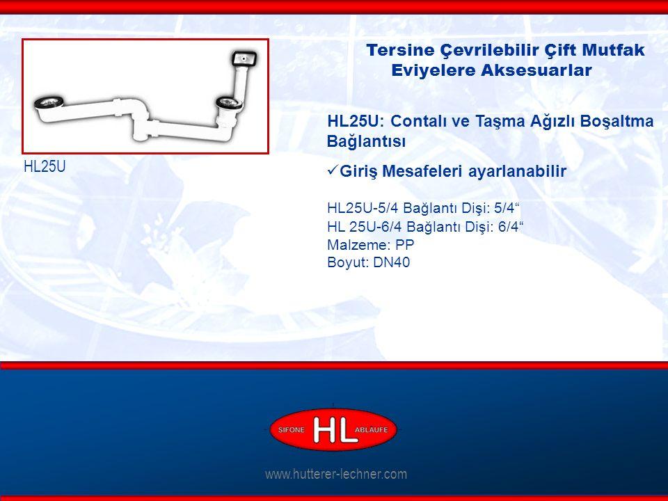 www.hutterer-lechner.com Tersine Çevrilebilir Çift Mutfak Eviyelere Aksesuarlar HL25U: Contalı ve Taşma Ağızlı Boşaltma Bağlantısı Giriş Mesafeleri ayarlanabilir HL25U-5/4 Bağlantı Dişi: 5/4 HL 25U-6/4 Bağlantı Dişi: 6/4 Malzeme: PP Boyut: DN40 HL25U
