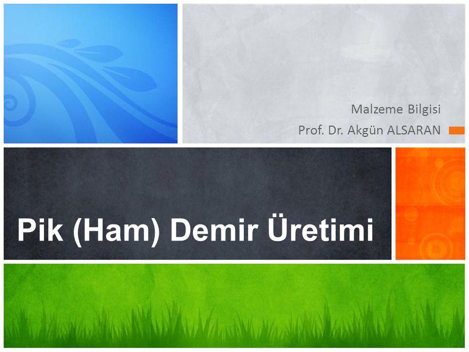 Malzeme Bilgisi Prof. Dr. Akgün ALSARAN Pik (Ham) Demir Üretimi