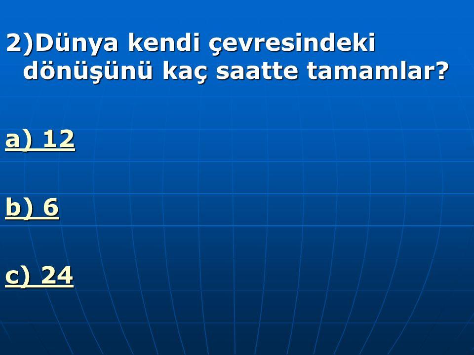 1)Dünya güneş çevresindeki dönüşünü kaç saatte tamamlar ? a)Bir günde b)365 günde c)365 gün 6 saatte