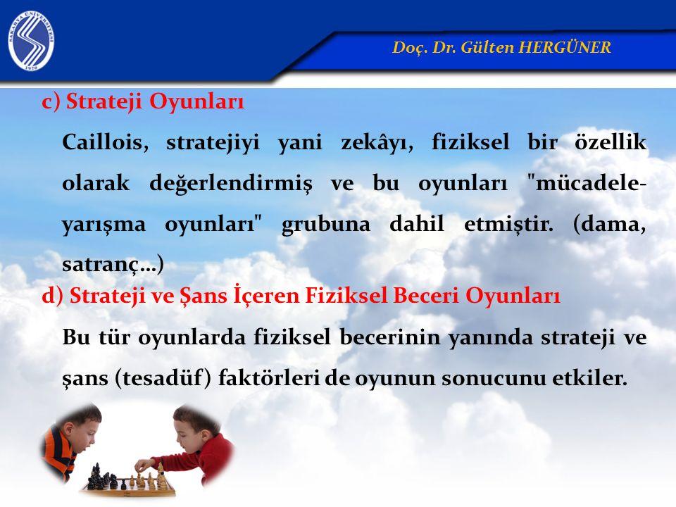 c) Strateji Oyunları Caillois, stratejiyi yani zekâyı, fiziksel bir özellik olarak değerlendirmiş ve bu oyunları mücadele- yarışma oyunları grubuna dahil etmiştir.