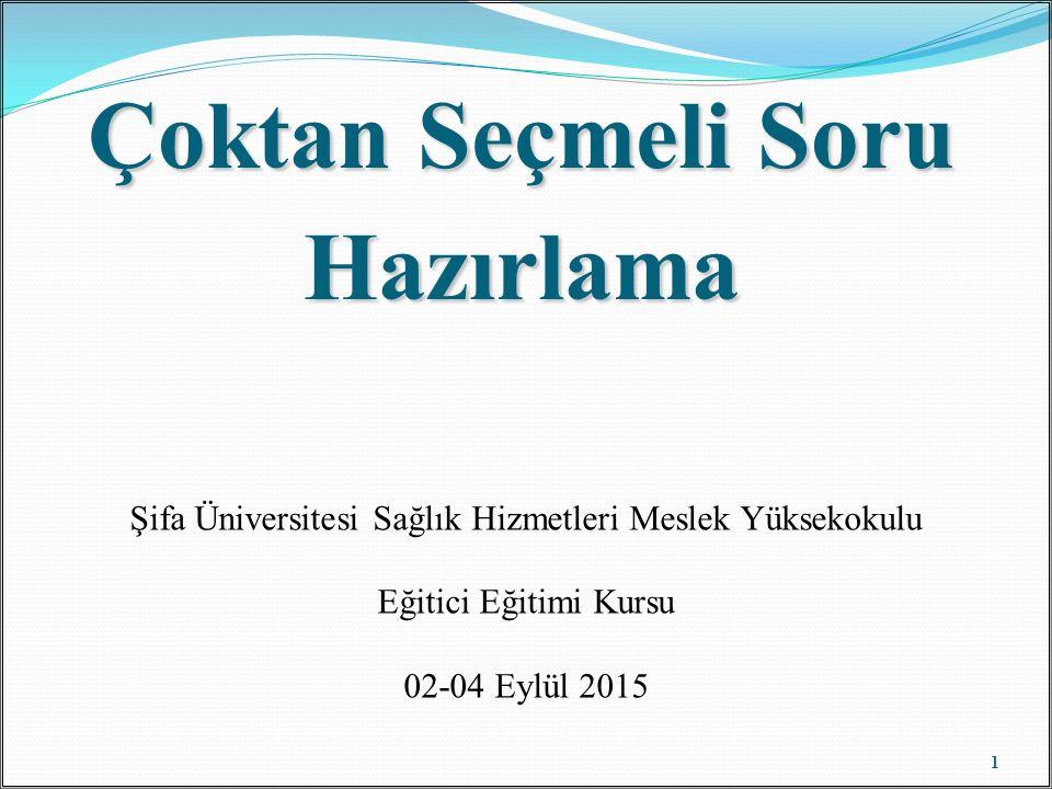 Çoktan Seçmeli Soru Hazırlama 1 Şifa Üniversitesi Sağlık Hizmetleri Meslek Yüksekokulu Eğitici Eğitimi Kursu 02-04 Eylül 2015