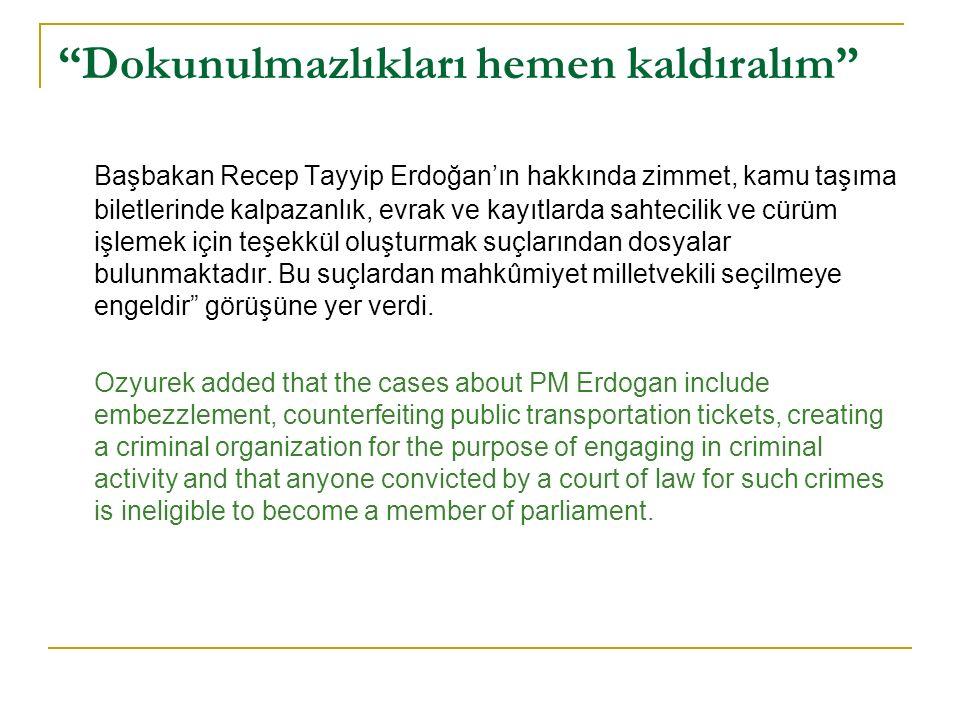 Dokunulmazlıkları hemen kaldıralım Başbakan Recep Tayyip Erdoğan'ın hakkında zimmet, kamu taşıma biletlerinde kalpazanlık, evrak ve kayıtlarda sahtecilik ve cürüm işlemek için teşekkül oluşturmak suçlarından dosyalar bulunmaktadır.