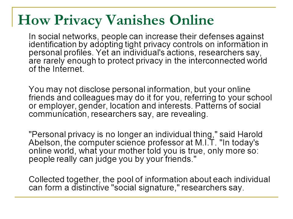 How Privacy Vanishes Online In social networks, people can increase their defenses against identification by adopting tight privacy controls on information in personal profiles.
