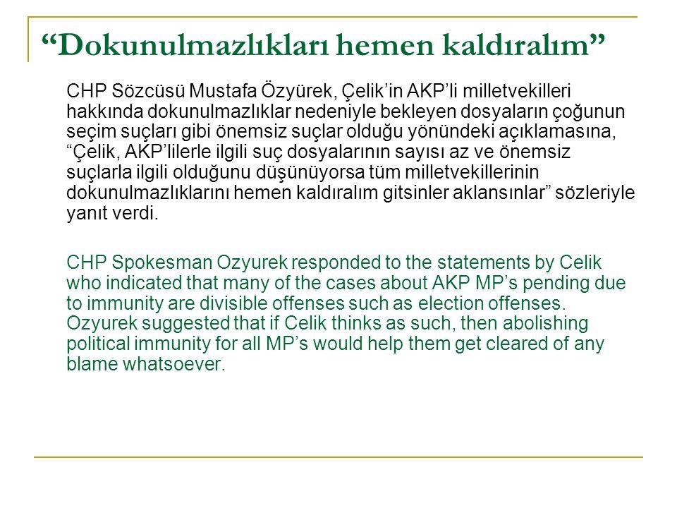Dokunulmazlıkları hemen kaldıralım CHP Sözcüsü Mustafa Özyürek, Çelik'in AKP'li milletvekilleri hakkında dokunulmazlıklar nedeniyle bekleyen dosyaların çoğunun seçim suçları gibi önemsiz suçlar olduğu yönündeki açıklamasına, Çelik, AKP'lilerle ilgili suç dosyalarının sayısı az ve önemsiz suçlarla ilgili olduğunu düşünüyorsa tüm milletvekillerinin dokunulmazlıklarını hemen kaldıralım gitsinler aklansınlar sözleriyle yanıt verdi.