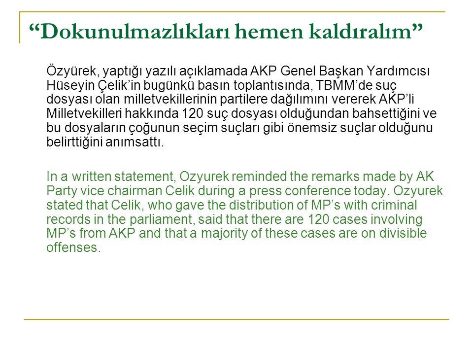 Dokunulmazlıkları hemen kaldıralım Özyürek, yaptığı yazılı açıklamada AKP Genel Başkan Yardımcısı Hüseyin Çelik'in bugünkü basın toplantısında, TBMM'de suç dosyası olan milletvekillerinin partilere dağılımını vererek AKP'li Milletvekilleri hakkında 120 suç dosyası olduğundan bahsettiğini ve bu dosyaların çoğunun seçim suçları gibi önemsiz suçlar olduğunu belirttiğini anımsattı.