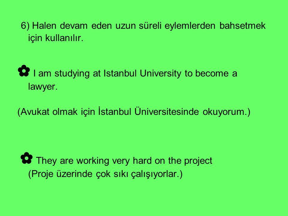 6) Halen devam eden uzun süreli eylemlerden bahsetmek için kullanılır. ✿ I am studying at Istanbul University to become a lawyer. (Avukat olmak için İ
