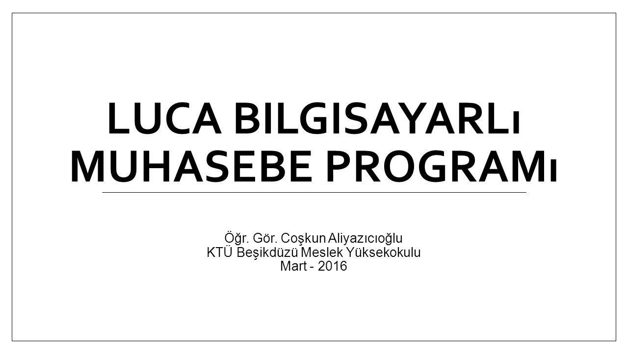 LUCA BILGISAYARLı MUHASEBE PROGRAMı Öğr. Gör. Coşkun Aliyazıcıoğlu KTÜ Beşikdüzü Meslek Yüksekokulu Mart - 2016
