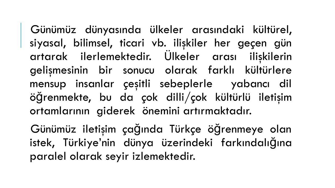 Günümüzde, çok sayıda insan çeşitli sebeplerle Türkçe ö ğ renmek için ülkemize gelmekte ya da yurt dışındaki Türkçe ö ğ retim merkezlerinde Türkçe ö ğ renmekte ve bu ilgi her geçen gün katlanarak artmaktadır.