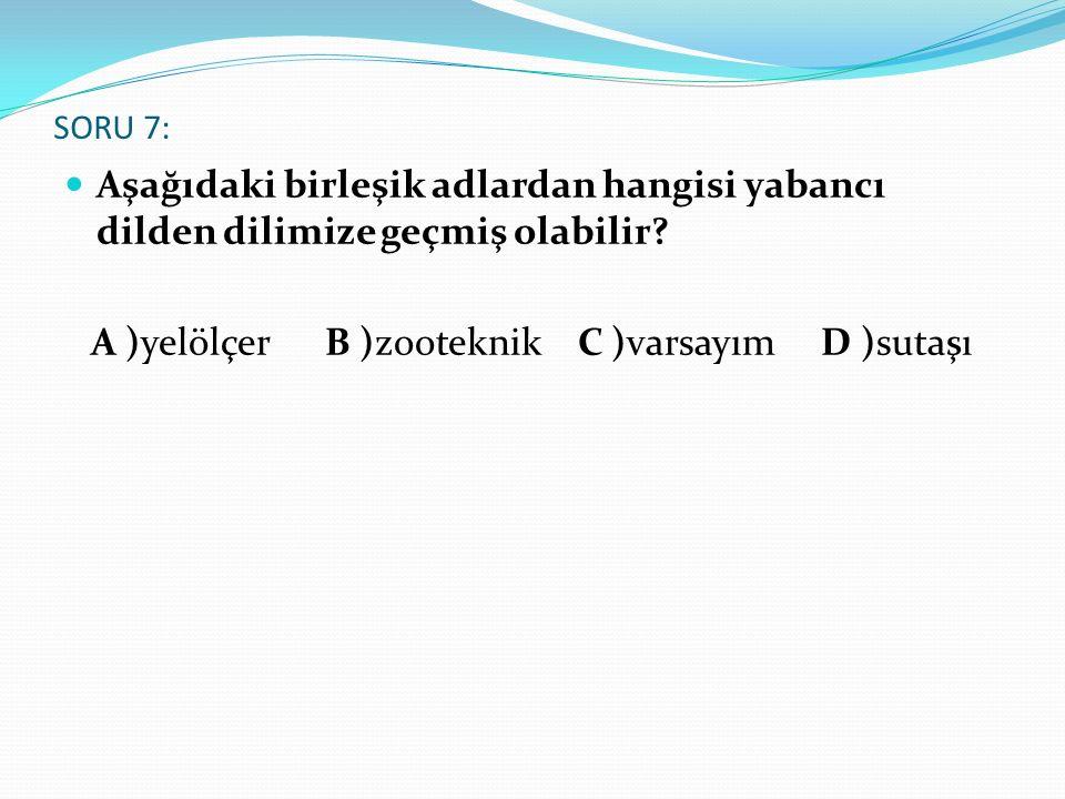 SORU 7: Aşağıdaki birleşik adlardan hangisi yabancı dilden dilimize geçmiş olabilir? A )yelölçer B )zooteknik C )varsayım D )sutaşı