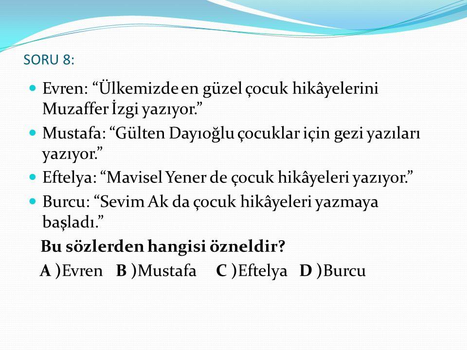 """SORU 8: Evren: """"Ülkemizde en güzel çocuk hikâyelerini Muzaffer İzgi yazıyor."""" Mustafa: """"Gülten Dayıoğlu çocuklar için gezi yazıları yazıyor."""" Eftelya:"""