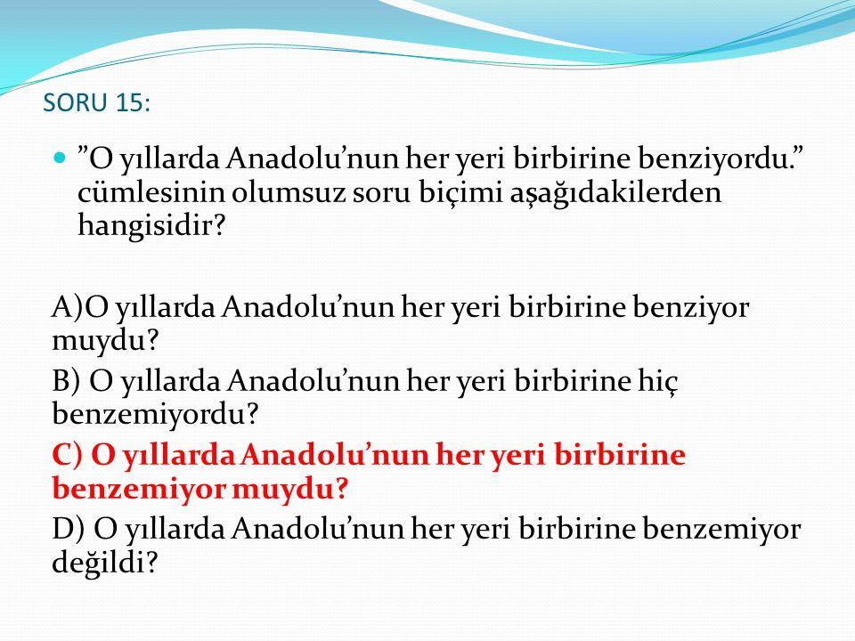 """SORU 15: """"O yıllarda Anadolu'nun her yeri birbirine benziyordu."""" cümlesinin olumsuz soru biçimi aşağıdakilerden hangisidir? A)O yıllarda Anadolu'nun h"""