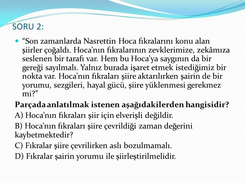"""SORU 2: """"Son zamanlarda Nasrettin Hoca fıkralarını konu alan şiirler çoğaldı. Hoca'nın fıkralarının zevklerimize, zekâmıza seslenen bir tarafı var. He"""