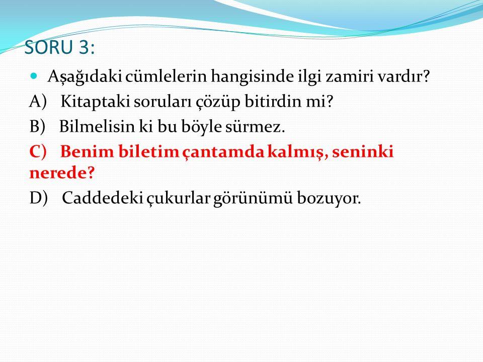 SORU 3: Aşağıdaki cümlelerin hangisinde ilgi zamiri vardır? A) Kitaptaki soruları çözüp bitirdin mi? B) Bilmelisin ki bu böyle sürmez. C) Benim bileti