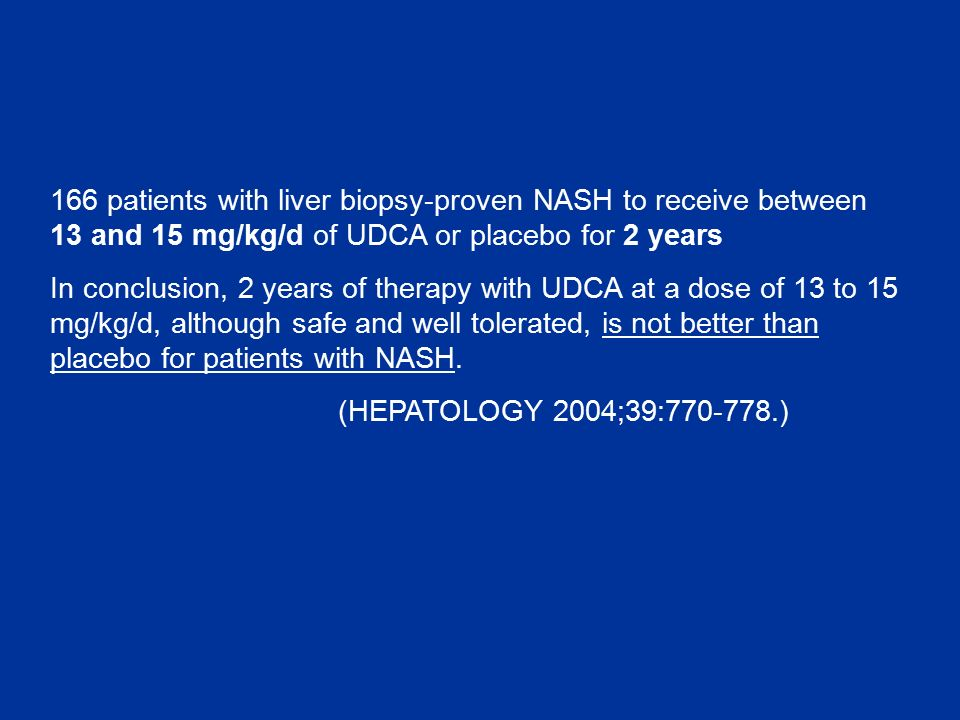 166 patients with liver biopsy-proven NASH to receive between 13 and 15 mg/kg/d of UDCA or placebo for 2 years In conclusion, 2 years of therapy with