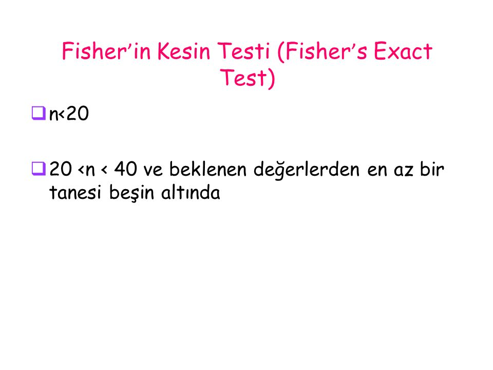 Fisher ' in Kesin Testi (Fisher ' s Exact Test)  n<20  20 <n < 40 ve beklenen değerlerden en az bir tanesi beşin altında