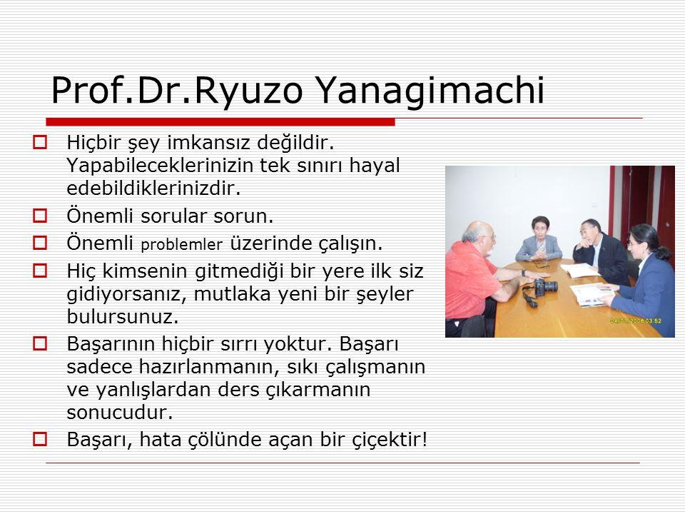 Prof.Dr.Ryuzo Yanagimachi  Hiçbir şey imkansız değildir. Yapabileceklerinizin tek sınırı hayal edebildiklerinizdir.  Önemli sorular sorun.  Önemli