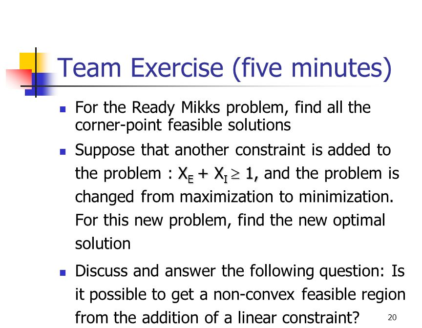 20 Team Exercise (five minutes) For the Ready Mikks problem, find all the corner-point feasible solutions X E + X I  1, Suppose that another constraint is added to the problem : X E + X I  1, and the problem is changed from maximization to minimization.