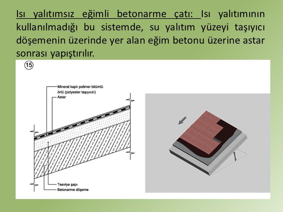 Isı yalıtımsız eğimli betonarme çatı: Isı yalıtımının kullanılmadığı bu sistemde, su yalıtım yüzeyi taşıyıcı döşemenin üzerinde yer alan eğim betonu ü