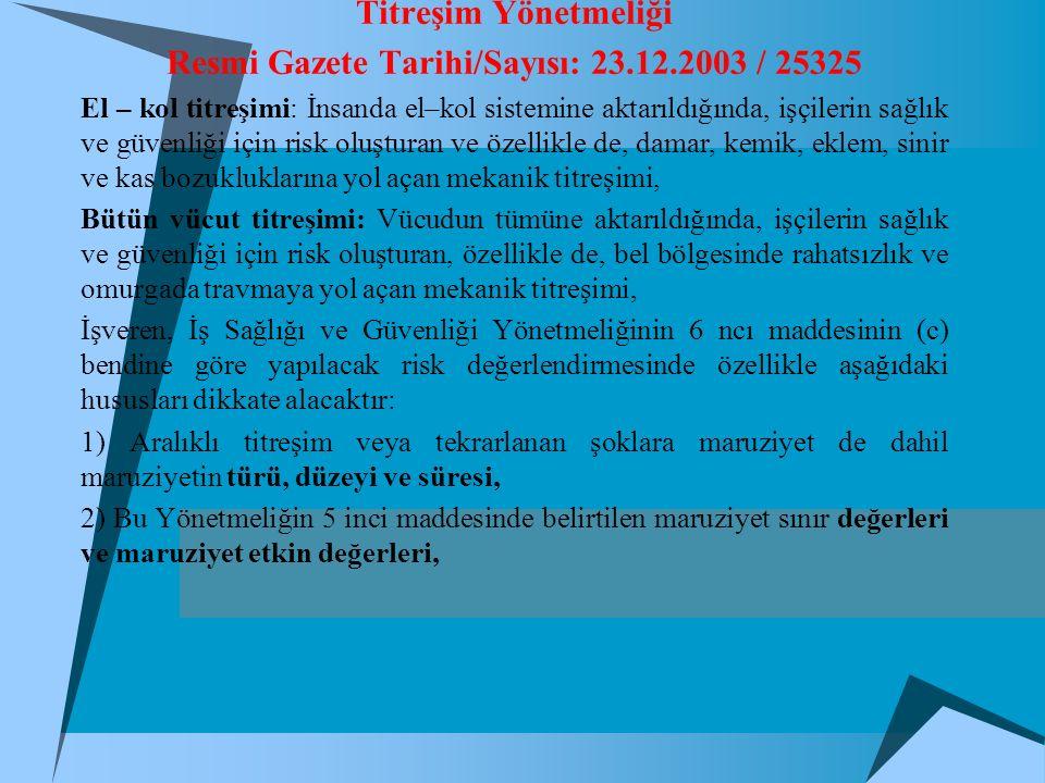 Titreşim Yönetmeliği Resmi Gazete Tarihi/Sayısı: 23.12.2003 / 25325 El – kol titreşimi: İnsanda el–kol sistemine aktarıldığında, işçilerin sağlık ve güvenliği için risk oluşturan ve özellikle de, damar, kemik, eklem, sinir ve kas bozukluklarına yol açan mekanik titreşimi, Bütün vücut titreşimi: Vücudun tümüne aktarıldığında, işçilerin sağlık ve güvenliği için risk oluşturan, özellikle de, bel bölgesinde rahatsızlık ve omurgada travmaya yol açan mekanik titreşimi, İşveren, İş Sağlığı ve Güvenliği Yönetmeliğinin 6 ncı maddesinin (c) bendine göre yapılacak risk değerlendirmesinde özellikle aşağıdaki hususları dikkate alacaktır: 1) Aralıklı titreşim veya tekrarlanan şoklara maruziyet de dahil maruziyetin türü, düzeyi ve süresi, 2) Bu Yönetmeliğin 5 inci maddesinde belirtilen maruziyet sınır değerleri ve maruziyet etkin değerleri,