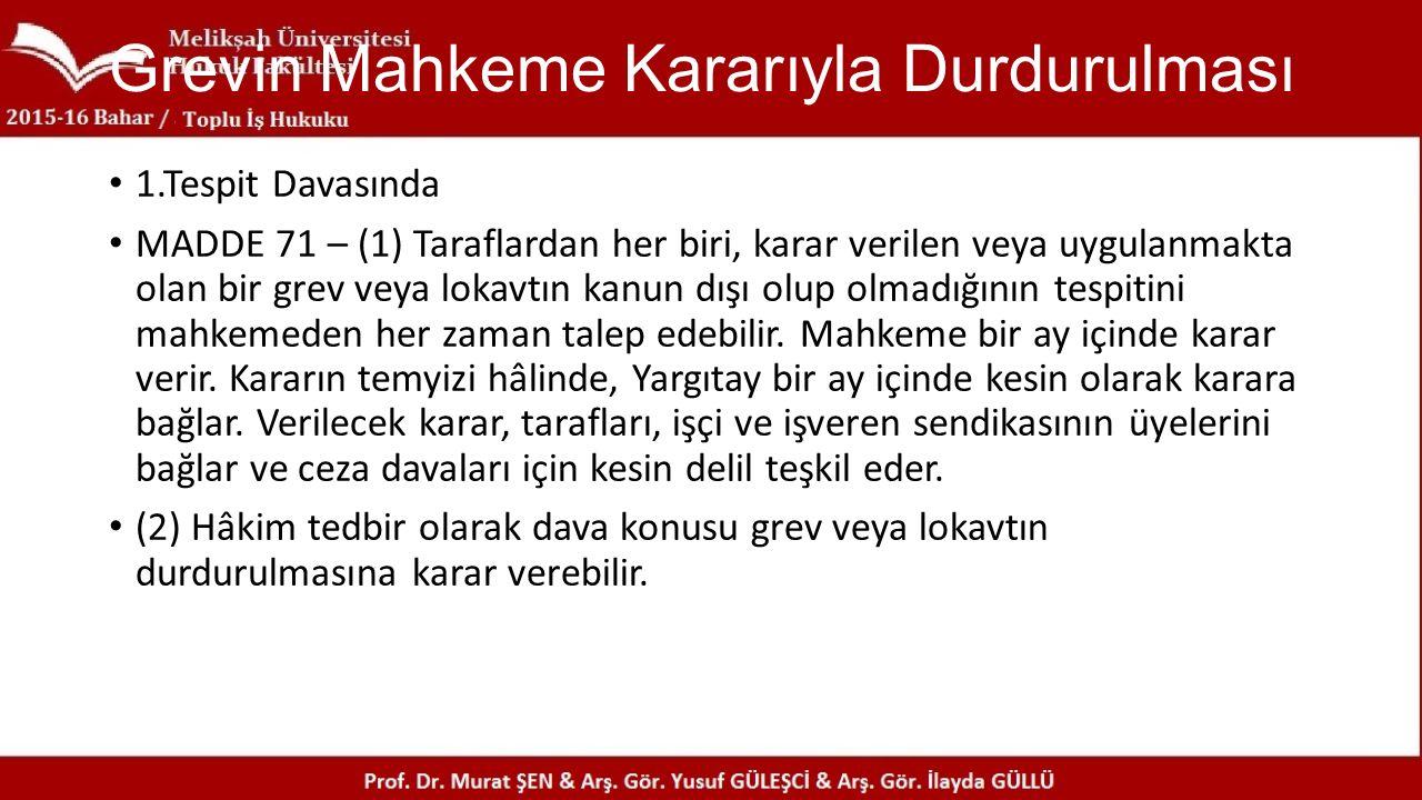 Grevin Mahkeme Kararıyla Durdurulması 1.Tespit Davasında MADDE 71 – (1) Taraflardan her biri, karar verilen veya uygulanmakta olan bir grev veya lokav