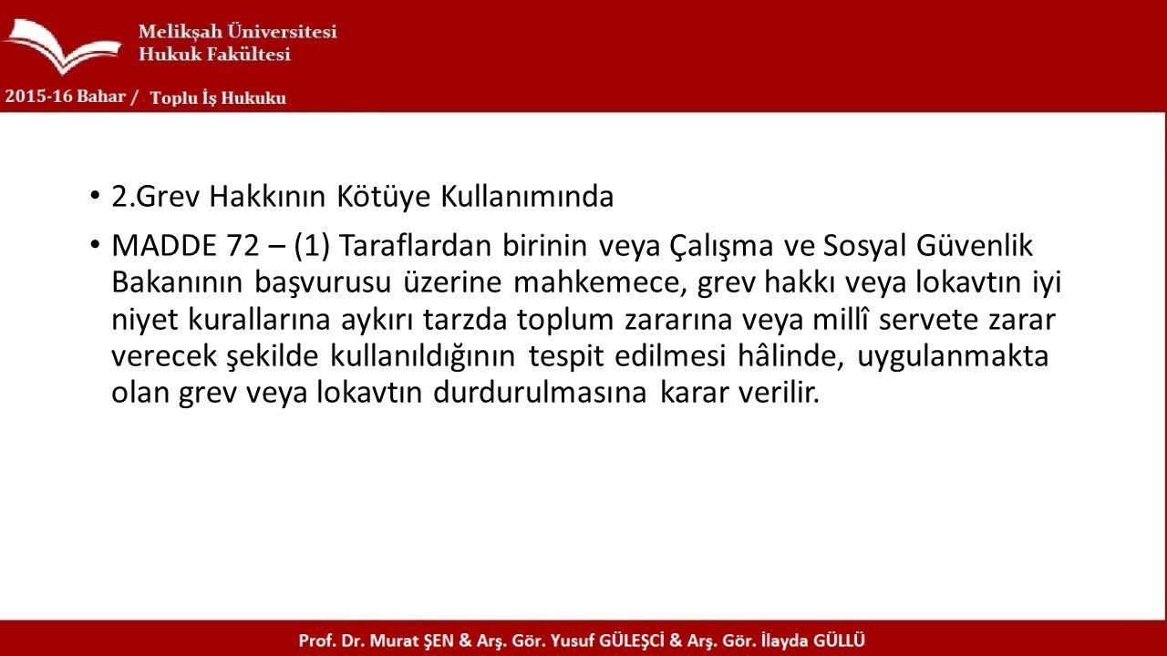 2.Grev Hakkının Kötüye Kullanımında MADDE 72 – (1) Taraflardan birinin veya Çalışma ve Sosyal Güvenlik Bakanının başvurusu üzerine mahkemece, grev hak