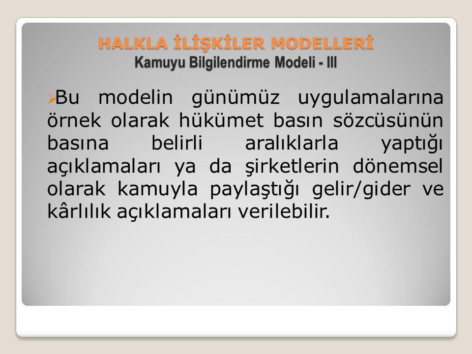 HALKLA İLİŞKİLER MODELLERİ Kamuyu Bilgilendirme Modeli - III  Bu modelin günümüz uygulamalarına örnek olarak hükümet basın sözcüsünün basına belirli