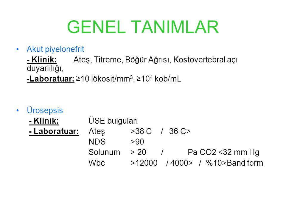 GENEL TANIMLAR Akut piyelonefrit - Klinik: Ateş, Titreme, Böğür Ağrısı, Kostovertebral açı duyarlılığı, -Laboratuar: ≥10 lökosit/mm 3, ≥10 4 kob/mL Ürosepsis - Klinik: ÜSE bulguları - Laboratuar: Ateş >38 C / 36 C> NDS >90 Solunum > 20 / Pa CO2 <32 mm Hg Wbc >12000 / 4000> / %10>Band form
