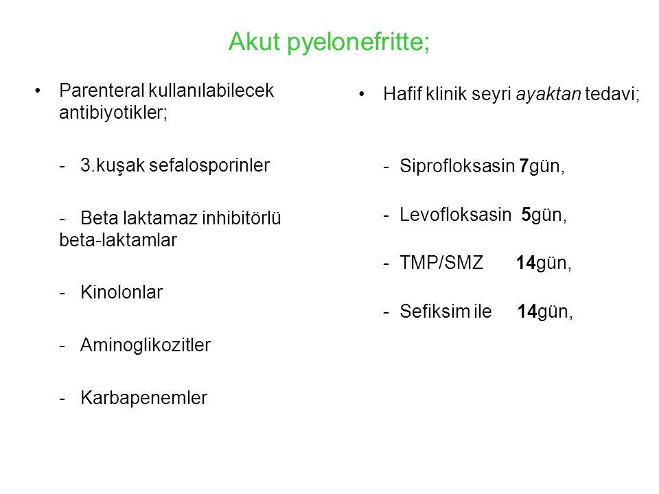 Akut pyelonefritte; Parenteral kullanılabilecek antibiyotikler; - 3.kuşak sefalosporinler - Beta laktamaz inhibitörlü beta-laktamlar - Kinolonlar - Aminoglikozitler - Karbapenemler Hafif klinik seyri ayaktan tedavi; - Siprofloksasin 7gün, - Levofloksasin 5gün, - TMP/SMZ 14gün, - Sefiksim ile 14gün,