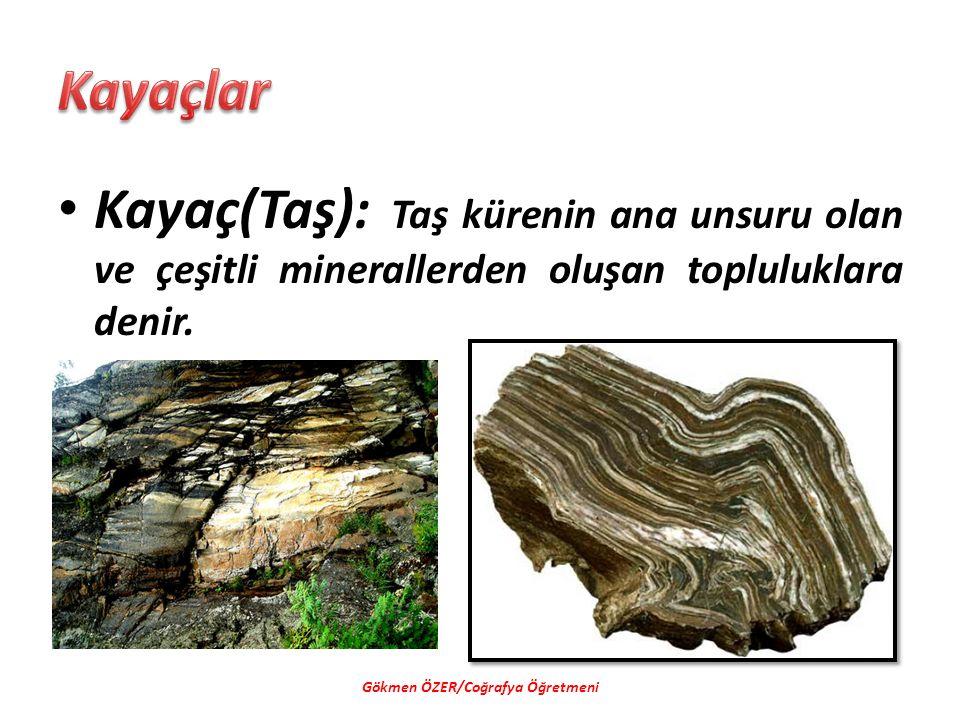 Kayaç(Taş): Taş kürenin ana unsuru olan ve çeşitli minerallerden oluşan topluluklara denir. Gökmen ÖZER/Coğrafya Öğretmeni