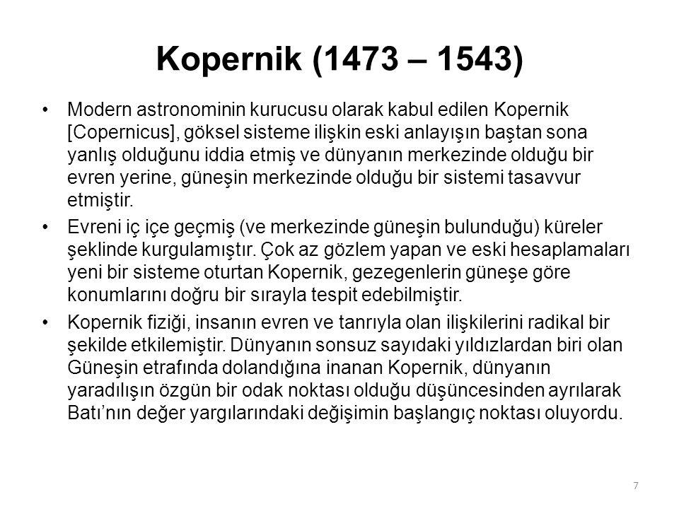 Kopernik (1473 – 1543) Modern astronominin kurucusu olarak kabul edilen Kopernik [Copernicus], göksel sisteme ilişkin eski anlayışın baştan sona yanlış olduğunu iddia etmiş ve dünyanın merkezinde olduğu bir evren yerine, güneşin merkezinde olduğu bir sistemi tasavvur etmiştir.