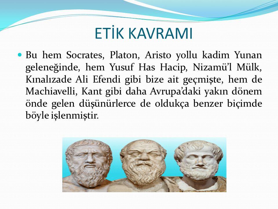 ETİK KAVRAMI Bu hem Socrates, Platon, Aristo yollu kadim Yunan geleneğinde, hem Yusuf Has Hacip, Nizamü'l Mülk, Kınalızade Ali Efendi gibi bize ait geçmişte, hem de Machiavelli, Kant gibi daha Avrupa'daki yakın dönem önde gelen düşünürlerce de oldukça benzer biçimde böyle işlenmiştir.