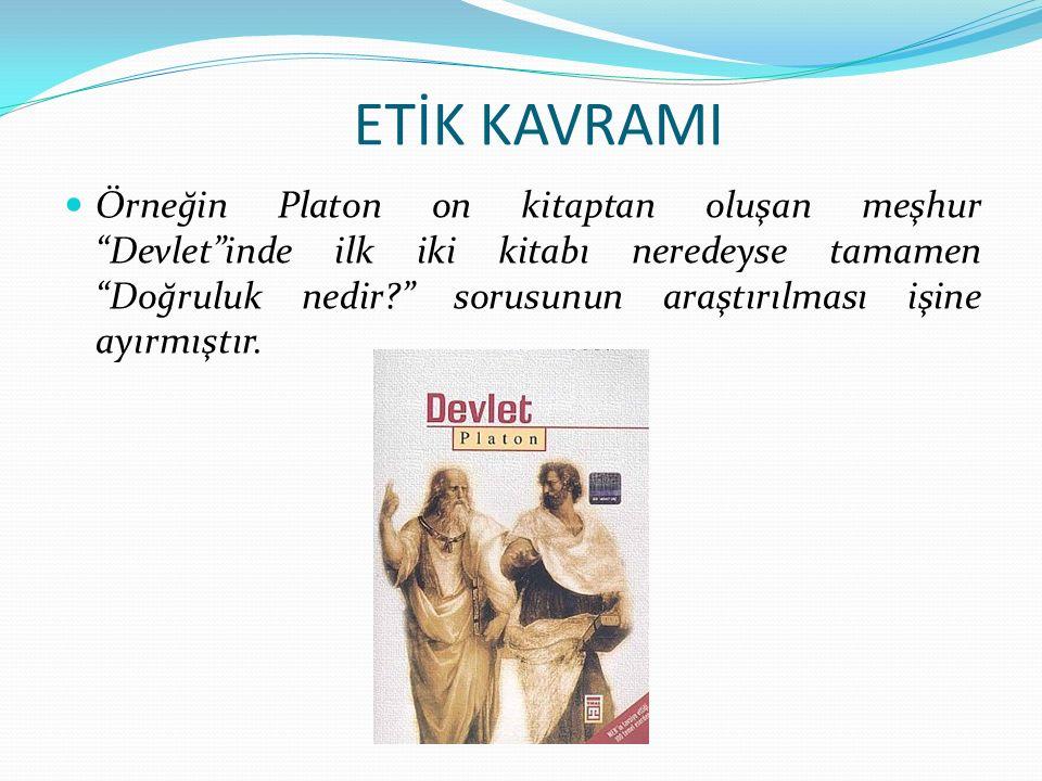 ETİK KAVRAMI Örneğin Platon on kitaptan oluşan meşhur Devlet inde ilk iki kitabı neredeyse tamamen Doğruluk nedir sorusunun araştırılması işine ayırmıştır.