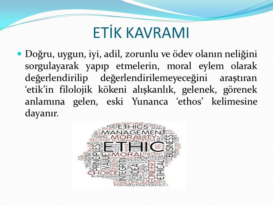 ETİK KAVRAMI Doğru, uygun, iyi, adil, zorunlu ve ödev olanın neliğini sorgulayarak yapıp etmelerin, moral eylem olarak değerlendirilip değerlendirilemeyeceğini araştıran 'etik'in filolojik kökeni alışkanlık, gelenek, görenek anlamına gelen, eski Yunanca 'ethos' kelimesine dayanır.