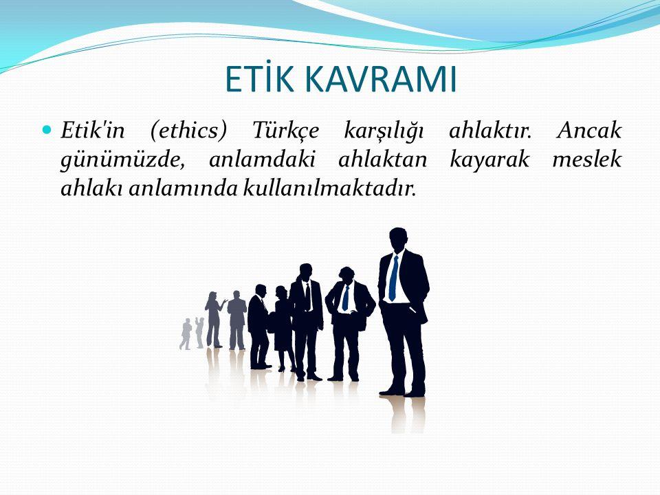 ETİK KAVRAMI Etik'in (ethics) Türkçe karşılığı ahlaktır. Ancak günümüzde, anlamdaki ahlaktan kayarak meslek ahlakı anlamında kullanılmaktadır.