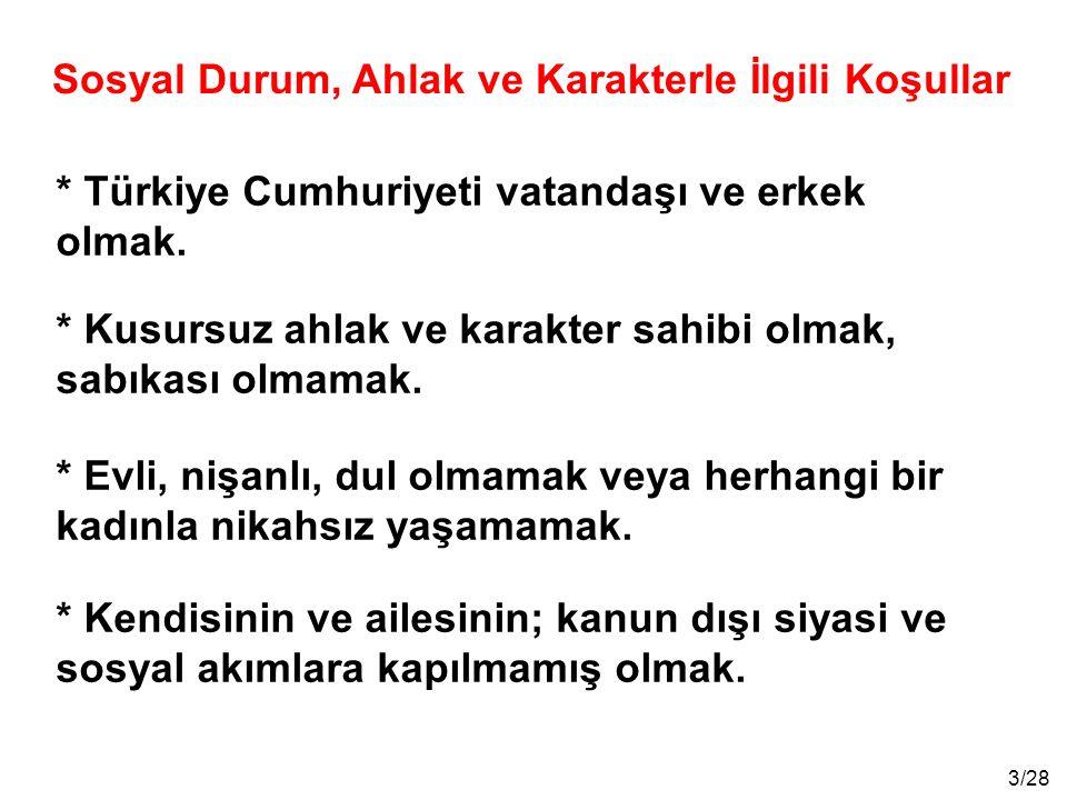 3/28 * Türkiye Cumhuriyeti vatandaşı ve erkek olmak. * Kusursuz ahlak ve karakter sahibi olmak, sabıkası olmamak. * Evli, nişanlı, dul olmamak veya he