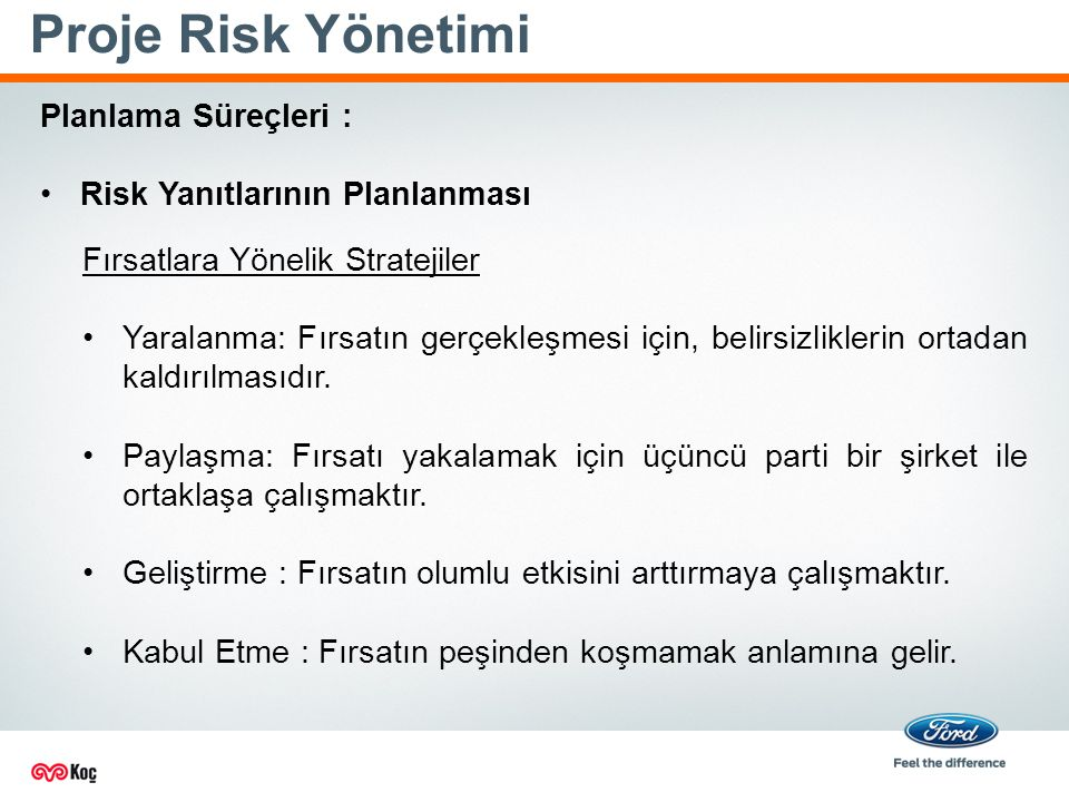 Proje Risk Yönetimi Planlama Süreçleri : Risk Yanıtlarının Planlanması Fırsatlara Yönelik Stratejiler Yaralanma: Fırsatın gerçekleşmesi için, belirsizliklerin ortadan kaldırılmasıdır.