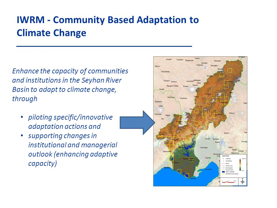 IWRM - Community Based Adaptation to Climate Change Enhance the capacity of communities and institutions in the Seyhan River Basin to adapt to climate change, through piloting specific/innovative adaptation actions and supporting changes in institutional and managerial outlook (enhancing adaptive capacity)