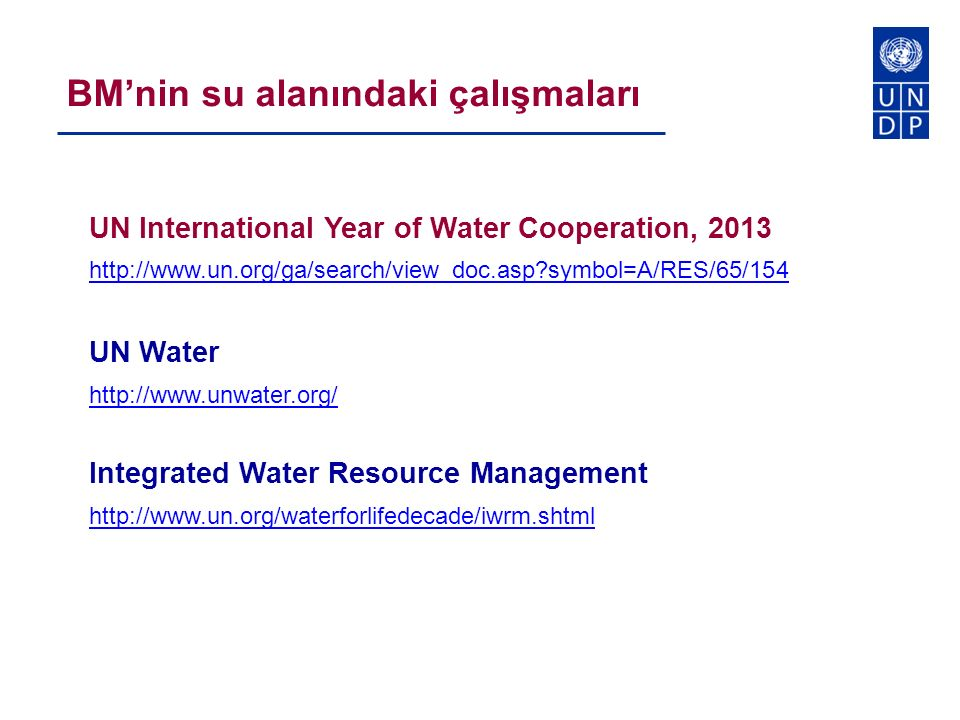 UN International Year of Water Cooperation, 2013 http://www.un.org/ga/search/view_doc.asp symbol=A/RES/65/154 UN Water http://www.unwater.org/ Integrated Water Resource Management http://www.un.org/waterforlifedecade/iwrm.shtml BM'nin su alanındaki çalışmaları