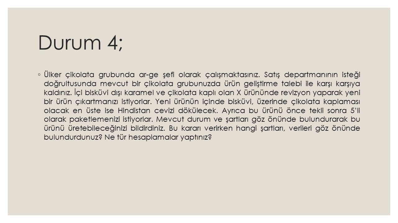 Durum 4; ◦ Ülker çikolata grubunda ar-ge şefi olarak çalışmaktasınız.