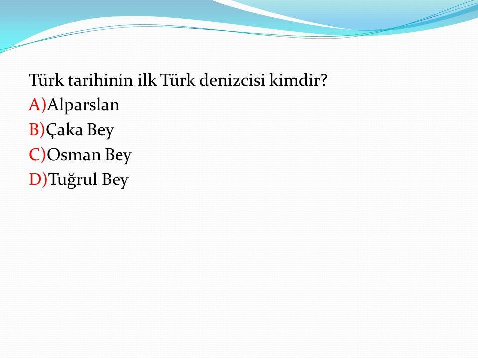 Türk tarihinin ilk Türk denizcisi kimdir? A)Alparslan B)Çaka Bey C)Osman Bey D)Tuğrul Bey