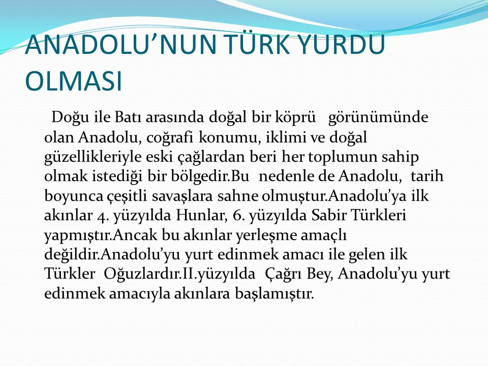 ANADOLU'NUN TÜRK YURDU OLMASI Doğu ile Batı arasında doğal bir köprü görünümünde olan Anadolu, coğrafi konumu, iklimi ve doğal güzellikleriyle eski ça