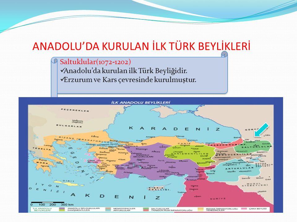 ANADOLU'DA KURULAN İLK TÜRK BEYLİKLERİ Saltuklular(1072-1202) Anadolu'da kurulan ilk Türk Beyliğidir. Erzurum ve Kars çevresinde kurulmuştur. Saltuklu