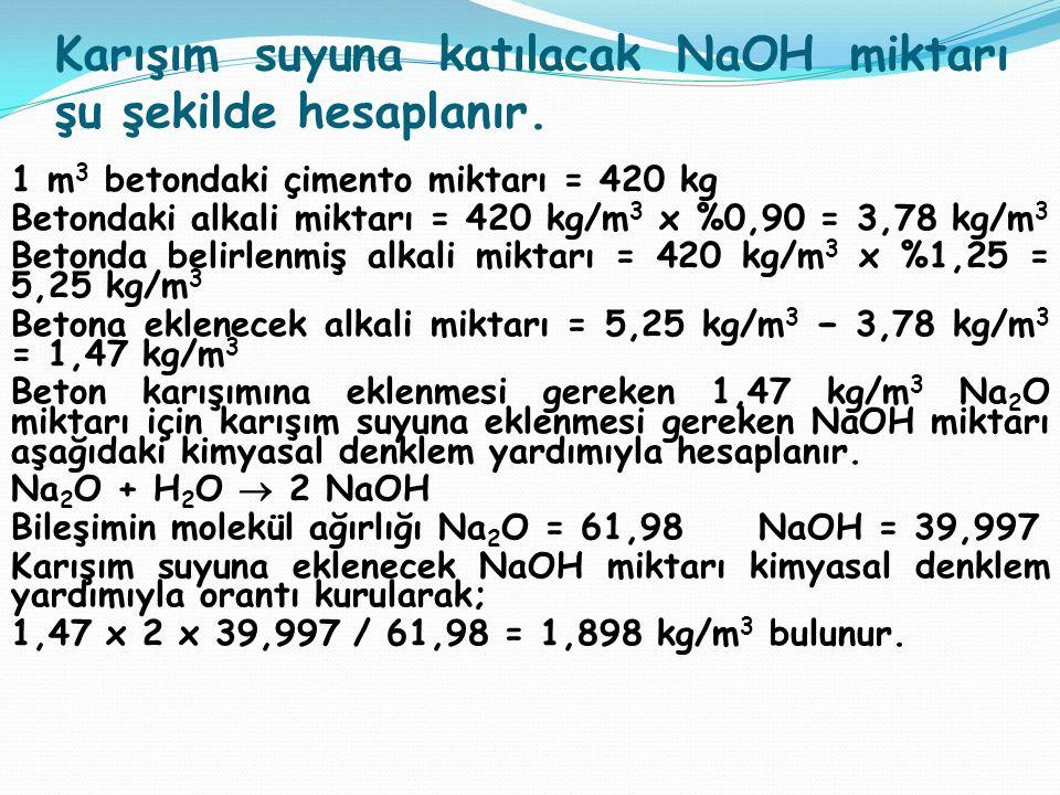 Karışım suyuna katılacak NaOH miktarı şu şekilde hesaplanır. 1 m 3 betondaki çimento miktarı = 420 kg Betondaki alkali miktarı = 420 kg/m 3 x %0,90 =
